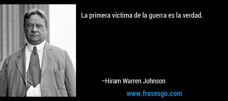 La primera víctima de la guerra es la verdad. – Hiram Warren Johnson