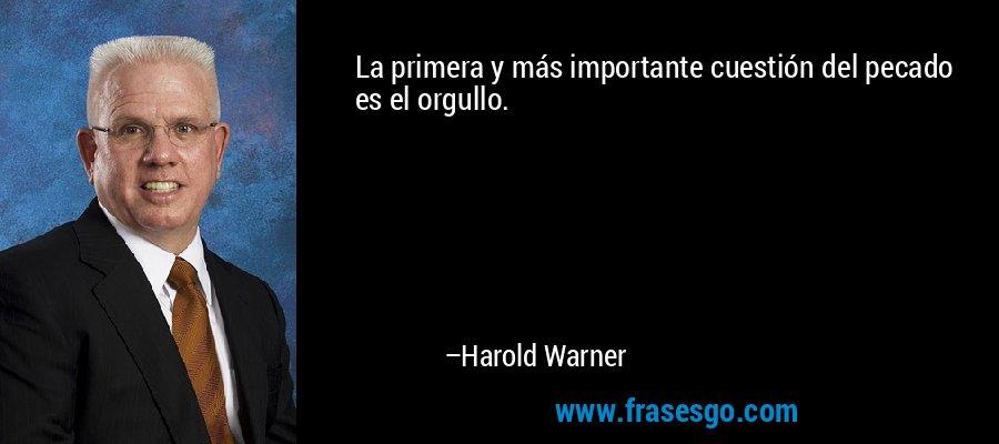 La primera y más importante cuestión del pecado es el orgullo. – Harold Warner