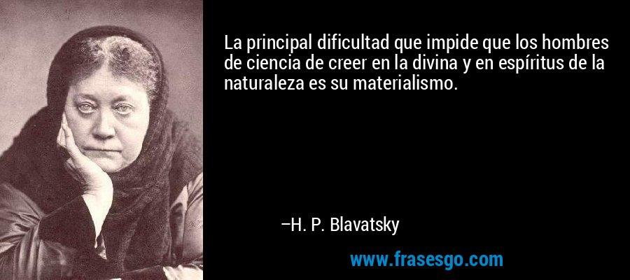 La principal dificultad que impide que los hombres de ciencia de creer en la divina y en espíritus de la naturaleza es su materialismo. – H. P. Blavatsky