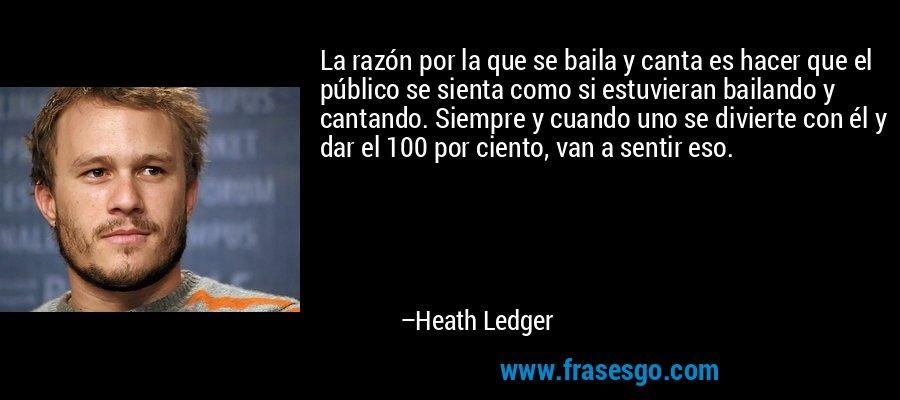 La razón por la que se baila y canta es hacer que el público se sienta como si estuvieran bailando y cantando. Siempre y cuando uno se divierte con él y dar el 100 por ciento, van a sentir eso. – Heath Ledger