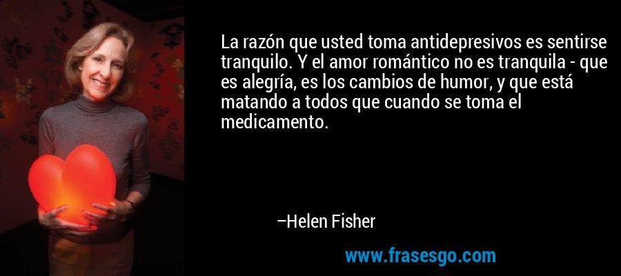 La razón que usted toma antidepresivos es sentirse tranquilo. Y el amor romántico no es tranquila - que es alegría, es los cambios de humor, y que está matando a todos que cuando se toma el medicamento. – Helen Fisher