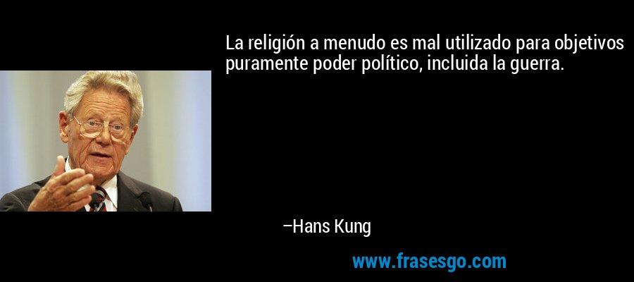 La religión a menudo es mal utilizado para objetivos puramente poder político, incluida la guerra. – Hans Kung