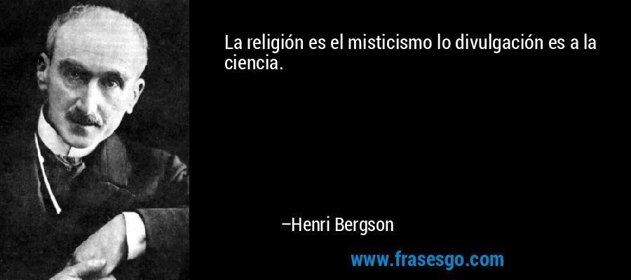 La religión es el misticismo lo divulgación es a la ciencia. – Henri Bergson