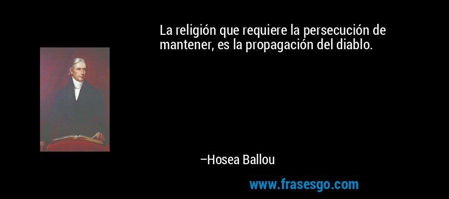 La religión que requiere la persecución de mantener, es la propagación del diablo. – Hosea Ballou