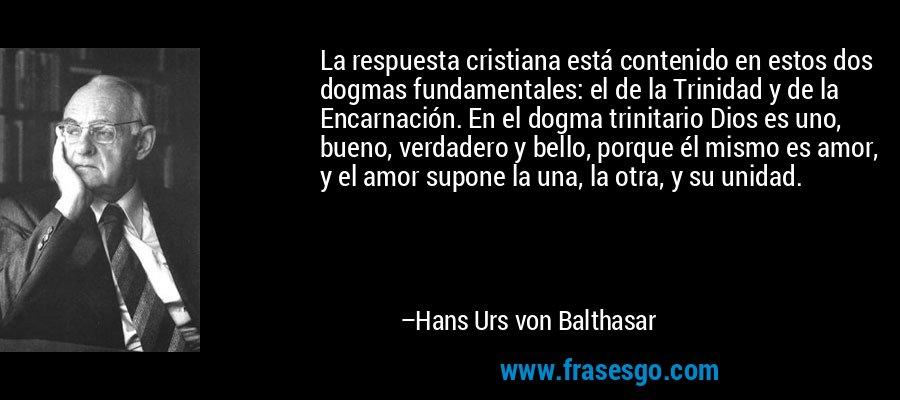 La respuesta cristiana está contenido en estos dos dogmas fundamentales: el de la Trinidad y de la Encarnación. En el dogma trinitario Dios es uno, bueno, verdadero y bello, porque él mismo es amor, y el amor supone la una, la otra, y su unidad. – Hans Urs von Balthasar