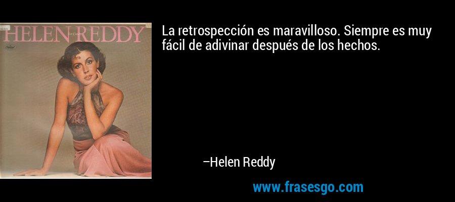La retrospección es maravilloso. Siempre es muy fácil de adivinar después de los hechos. – Helen Reddy