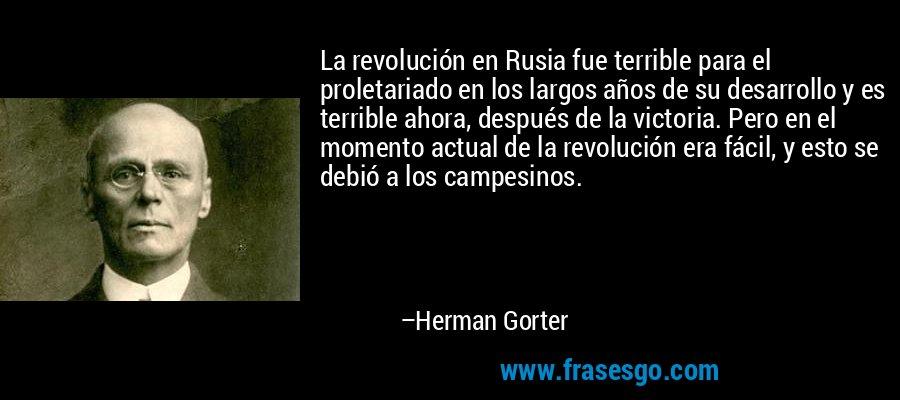 La revolución en Rusia fue terrible para el proletariado en los largos años de su desarrollo y es terrible ahora, después de la victoria. Pero en el momento actual de la revolución era fácil, y esto se debió a los campesinos. – Herman Gorter