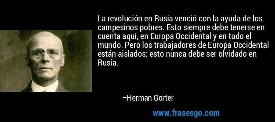 La revolución en Rusia venció con la ayuda de los campesinos pobres. Esto siempre debe tenerse en cuenta aquí, en Europa Occidental y en todo el mundo. Pero los trabajadores de Europa Occidental están aislados: esto nunca debe ser olvidado en Rusia. – Herman Gorter