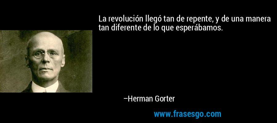 La revolución llegó tan de repente, y de una manera tan diferente de lo que esperábamos. – Herman Gorter