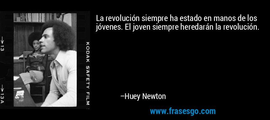 La revolución siempre ha estado en manos de los jóvenes. El joven siempre heredarán la revolución. – Huey Newton