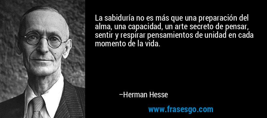 La sabiduría no es más que una preparación del alma, una capacidad, un arte secreto de pensar, sentir y respirar pensamientos de unidad en cada momento de la vida. – Herman Hesse