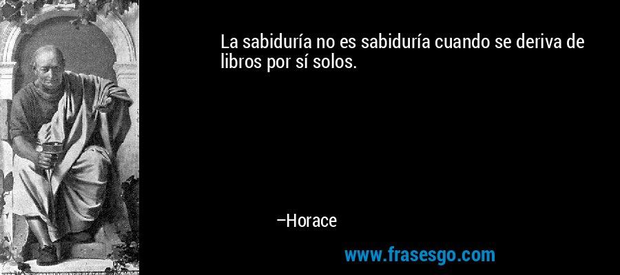 La sabiduría no es sabiduría cuando se deriva de libros por sí solos. – Horace