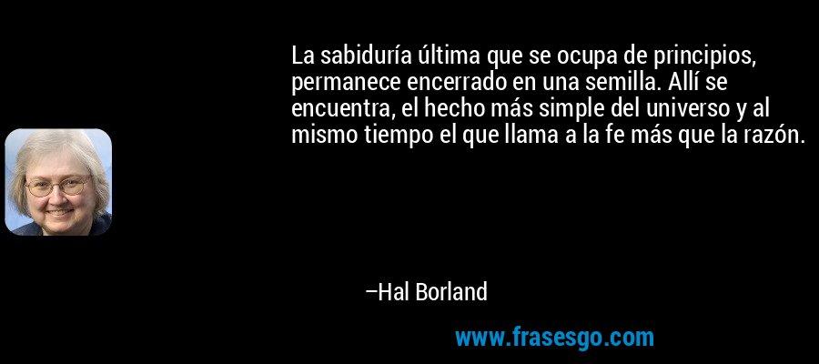 La sabiduría última que se ocupa de principios, permanece encerrado en una semilla. Allí se encuentra, el hecho más simple del universo y al mismo tiempo el que llama a la fe más que la razón. – Hal Borland