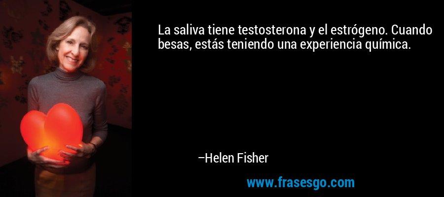 La saliva tiene testosterona y el estrógeno. Cuando besas, estás teniendo una experiencia química. – Helen Fisher
