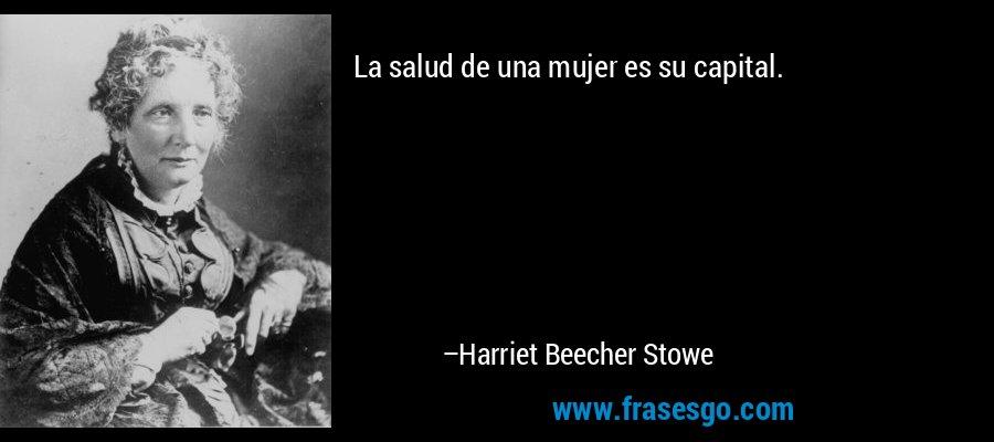 La salud de una mujer es su capital. – Harriet Beecher Stowe