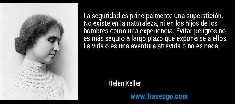 La seguridad es principalmente una superstición. No existe en la naturaleza, ni en los hijos de los hombres como una experiencia. Evitar peligros no es más seguro a largo plazo que exponerse a ellos. La vida o es una aventura atrevida o no es nada. – Helen Keller