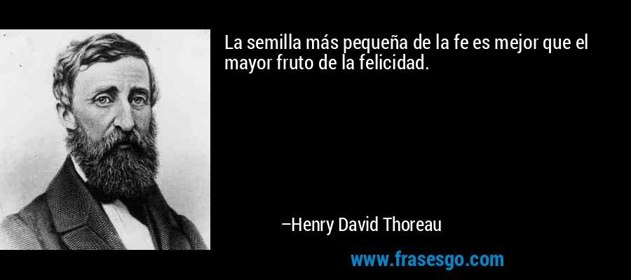 La semilla más pequeña de la fe es mejor que el mayor fruto de la felicidad. – Henry David Thoreau