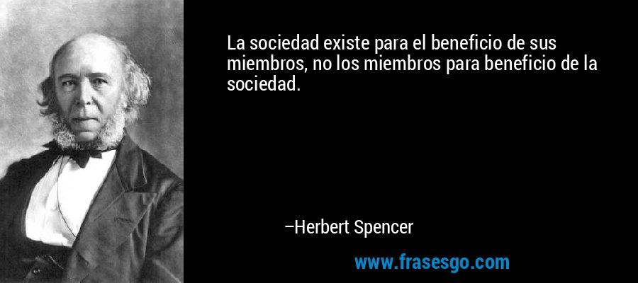 La sociedad existe para el beneficio de sus miembros, no los miembros para beneficio de la sociedad. – Herbert Spencer