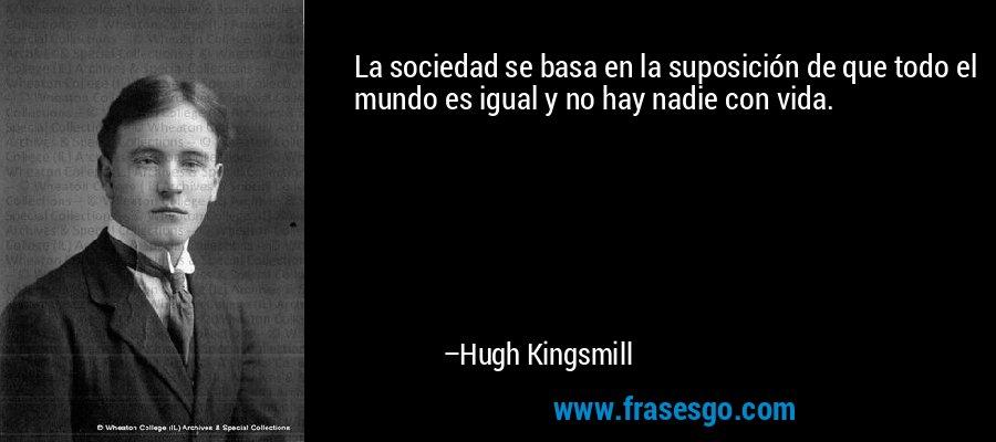 La sociedad se basa en la suposición de que todo el mundo es igual y no hay nadie con vida. – Hugh Kingsmill