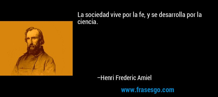 La sociedad vive por la fe, y se desarrolla por la ciencia. – Henri Frederic Amiel