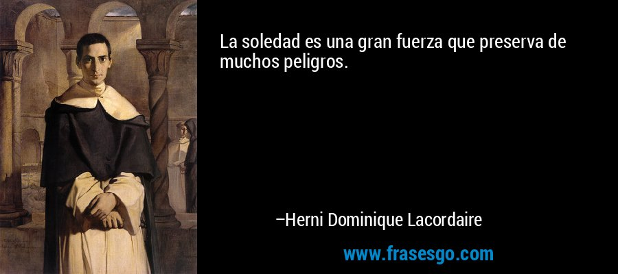 La soledad es una gran fuerza que preserva de muchos peligros. – Herni Dominique Lacordaire