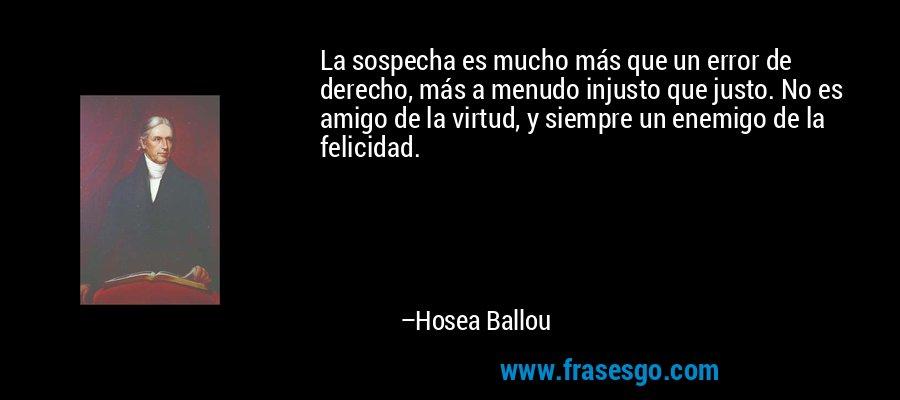 La sospecha es mucho más que un error de derecho, más a menudo injusto que justo. No es amigo de la virtud, y siempre un enemigo de la felicidad. – Hosea Ballou