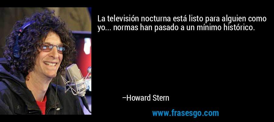 La televisión nocturna está listo para alguien como yo... normas han pasado a un mínimo histórico. – Howard Stern