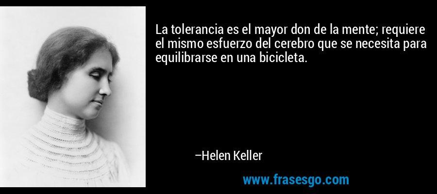 La tolerancia es el mayor don de la mente; requiere el mismo esfuerzo del cerebro que se necesita para equilibrarse en una bicicleta. – Helen Keller