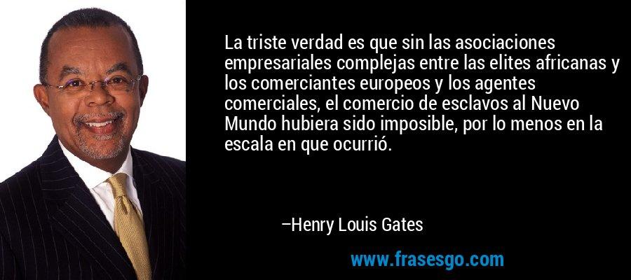 La triste verdad es que sin las asociaciones empresariales complejas entre las elites africanas y los comerciantes europeos y los agentes comerciales, el comercio de esclavos al Nuevo Mundo hubiera sido imposible, por lo menos en la escala en que ocurrió. – Henry Louis Gates