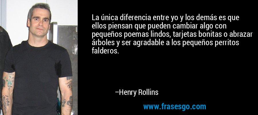 La única diferencia entre yo y los demás es que ellos piensan que pueden cambiar algo con pequeños poemas lindos, tarjetas bonitas o abrazar árboles y ser agradable a los pequeños perritos falderos. – Henry Rollins