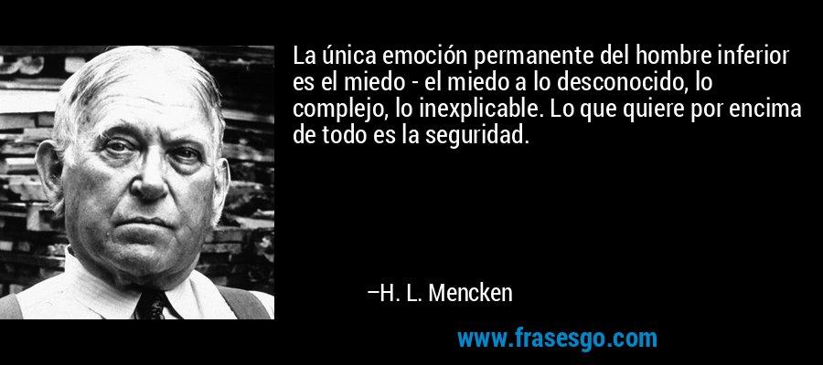 La única emoción permanente del hombre inferior es el miedo - el miedo a lo desconocido, lo complejo, lo inexplicable. Lo que quiere por encima de todo es la seguridad. – H. L. Mencken