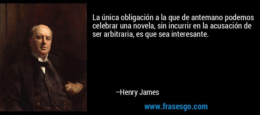 La única obligación a la que de antemano podemos celebrar una novela, sin incurrir en la acusación de ser arbitraria, es que sea interesante. – Henry James