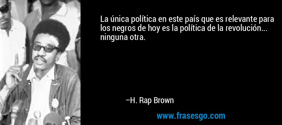La única política en este país que es relevante para los negros de hoy es la política de la revolución... ninguna otra. – H. Rap Brown