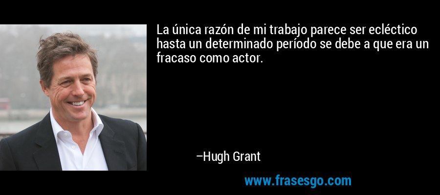 La única razón de mi trabajo parece ser ecléctico hasta un determinado período se debe a que era un fracaso como actor. – Hugh Grant
