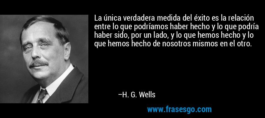 La única verdadera medida del éxito es la relación entre lo que podríamos haber hecho y lo que podría haber sido, por un lado, y lo que hemos hecho y lo que hemos hecho de nosotros mismos en el otro. – H. G. Wells