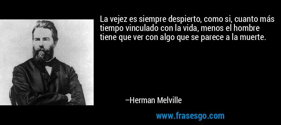 La vejez es siempre despierto, como si, cuanto más tiempo vinculado con la vida, menos el hombre tiene que ver con algo que se parece a la muerte. – Herman Melville