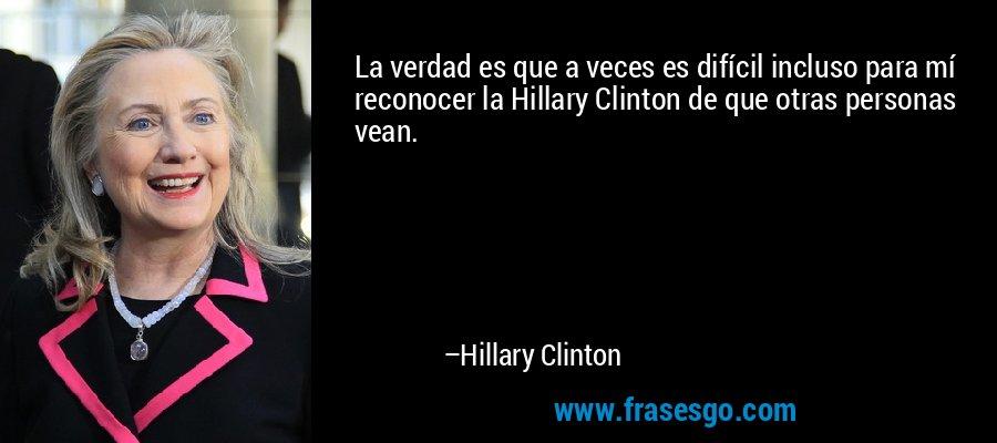 La verdad es que a veces es difícil incluso para mí reconocer la Hillary Clinton de que otras personas vean. – Hillary Clinton