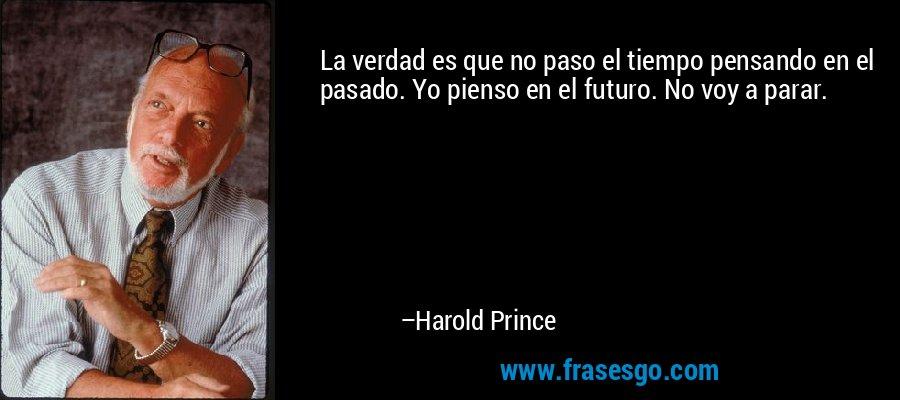 La verdad es que no paso el tiempo pensando en el pasado. Yo pienso en el futuro. No voy a parar. – Harold Prince