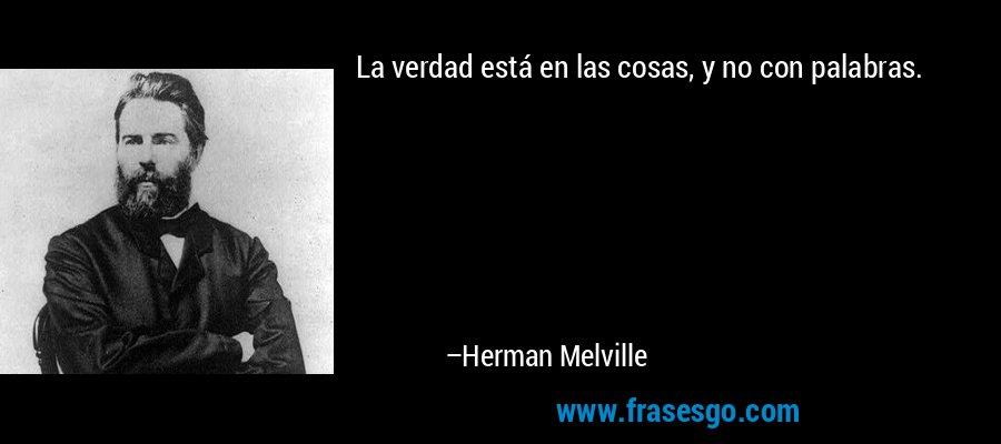 La verdad está en las cosas, y no con palabras. – Herman Melville