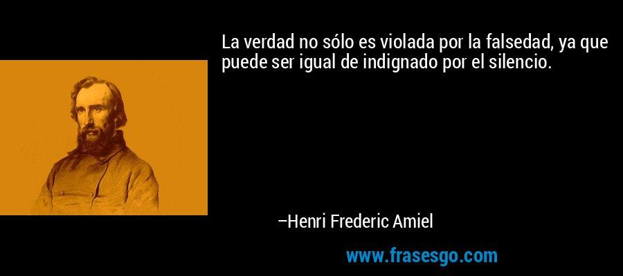 La verdad no sólo es violada por la falsedad, ya que puede ser igual de indignado por el silencio. – Henri Frederic Amiel