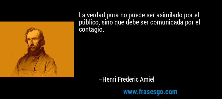 La verdad pura no puede ser asimilado por el público, sino que debe ser comunicada por el contagio. – Henri Frederic Amiel