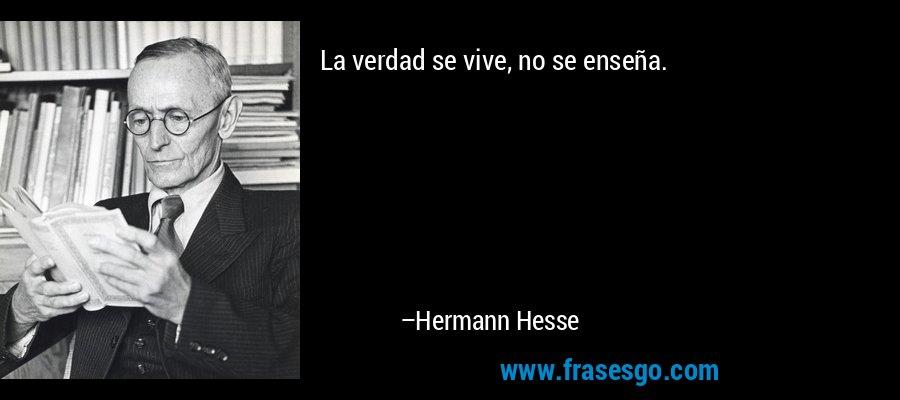 La verdad se vive, no se enseña. – Hermann Hesse