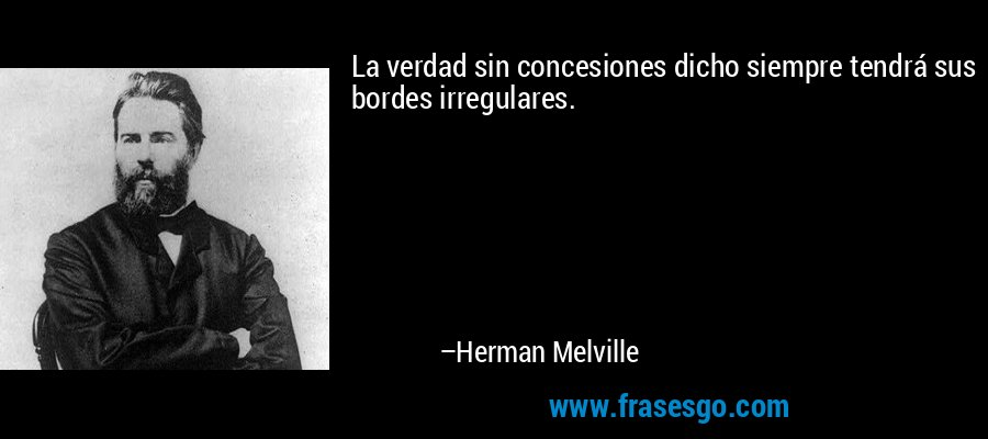 La verdad sin concesiones dicho siempre tendrá sus bordes irregulares. – Herman Melville