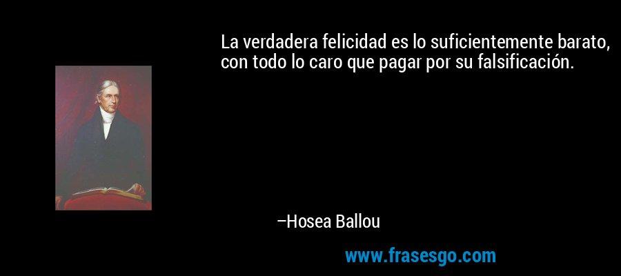 La verdadera felicidad es lo suficientemente barato, con todo lo caro que pagar por su falsificación. – Hosea Ballou