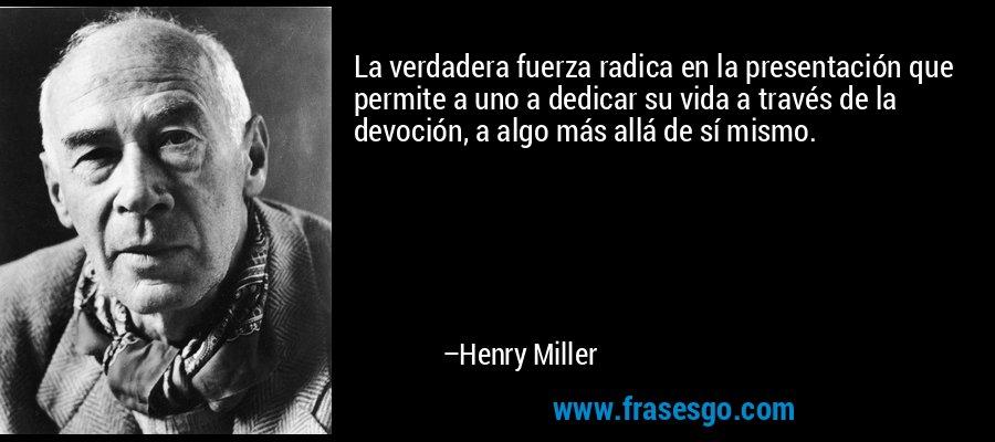 La verdadera fuerza radica en la presentación que permite a uno a dedicar su vida a través de la devoción, a algo más allá de sí mismo. – Henry Miller