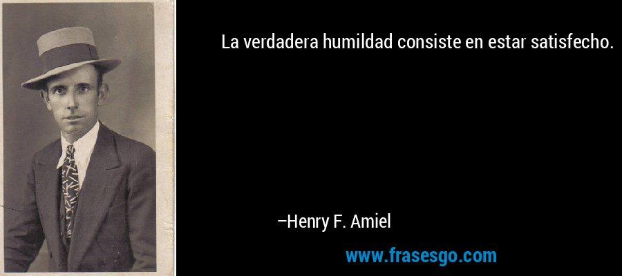 La verdadera humildad consiste en estar satisfecho. – Henry F. Amiel