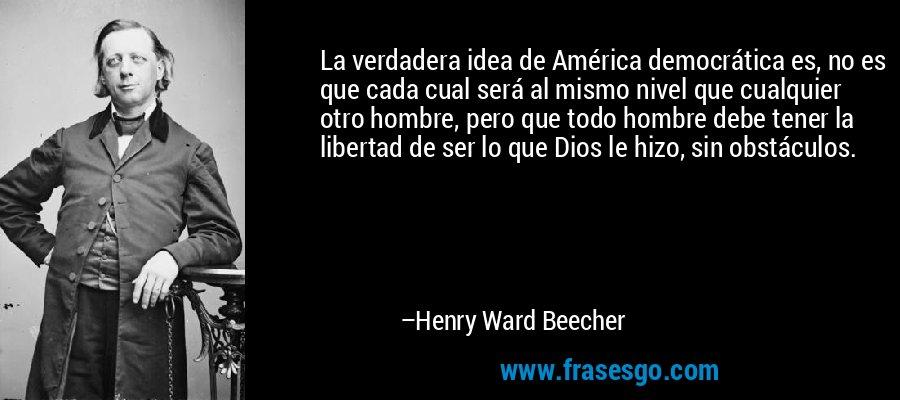 La verdadera idea de América democrática es, no es que cada cual será al mismo nivel que cualquier otro hombre, pero que todo hombre debe tener la libertad de ser lo que Dios le hizo, sin obstáculos. – Henry Ward Beecher