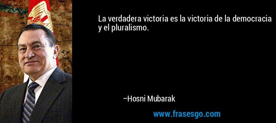 La verdadera victoria es la victoria de la democracia y el pluralismo. – Hosni Mubarak