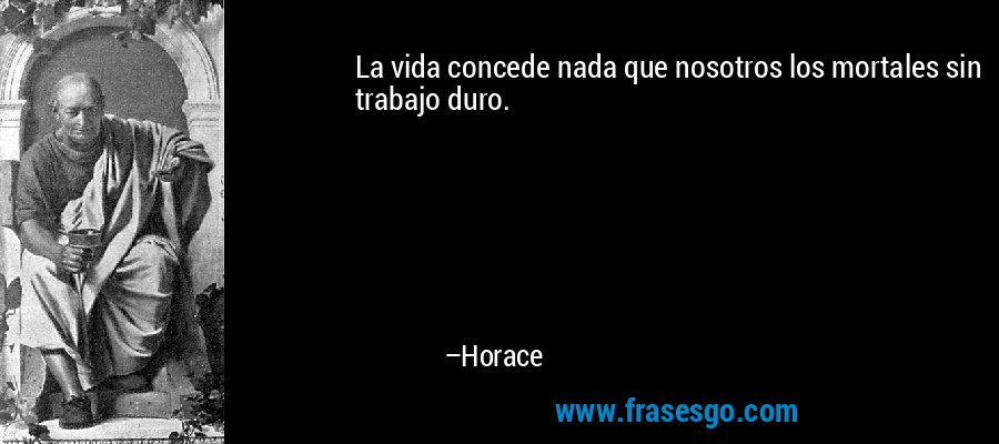 La vida concede nada que nosotros los mortales sin trabajo duro. – Horace