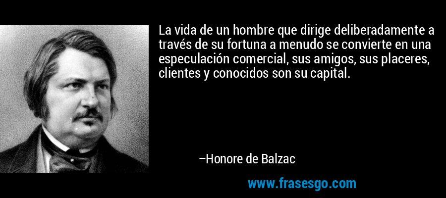 La vida de un hombre que dirige deliberadamente a través de su fortuna a menudo se convierte en una especulación comercial, sus amigos, sus placeres, clientes y conocidos son su capital. – Honore de Balzac